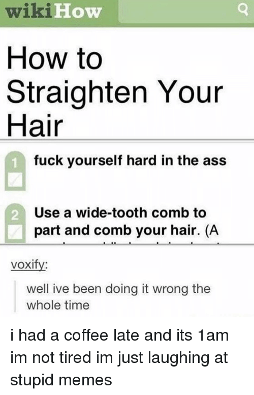 Ass, Memes, and Coffee: wiki  How to  Straighten Your  Hair  Wi1  How  fuck yourself hard in the ass  Use a wide-tooth comb to  part and comb your hair. (A  2  voxifv:  well ive been doing it wrong the  whole time i had a coffee late and its 1am im not tired im just laughing at stupid memes