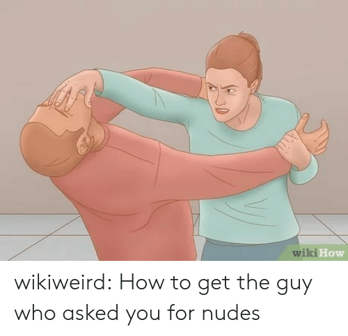 wiki how: wiki How wikiweird:  How to get the guy who asked you for nudes
