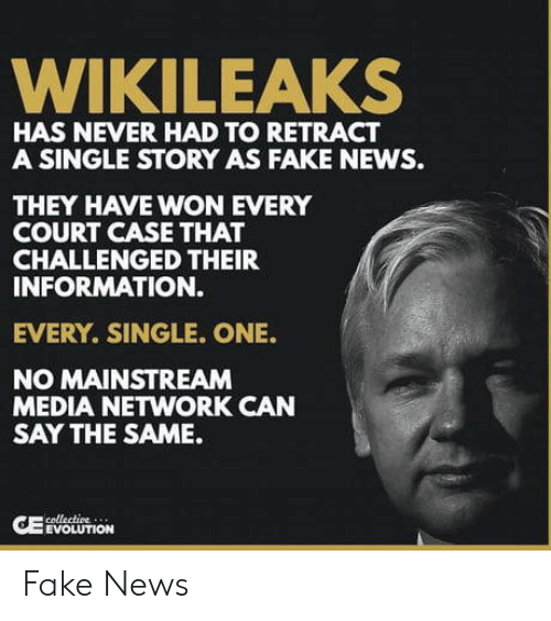 Fake News: WIKILEAKS  HAS NEVER HAD TO RETRACT  A SINGLE STORY AS FAKE NEWS.  THEY HAVE WON EVERY  COURT CASE THAT  CHALLENGED THEIR  INFORMATION.  EVERY. SINGLE. ONE.  NO MAINSTREAM  MEDIA NETWORK CAN  SAY THE SAME.  EVOLUTION Fake News