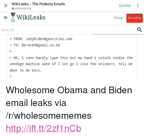 """snickers: WikiLeaks The Podesta Emails  2 wikileaks.org  SHARE  WikiLeaks  Shop  Donate  Search  FROM: JoeyBiden@geocities.com  >TO: BarackH@gmail.co.ke  OK, I cann barely type this but my hand 1 sstuck insdie the  vendign machine aand if I let go I lose the snickers, tell me  what to do boss <p>Wholesome Obama and Biden email leaks via /r/wholesomememes <a href=""""http://ift.tt/2zf1nCb"""">http://ift.tt/2zf1nCb</a></p>"""
