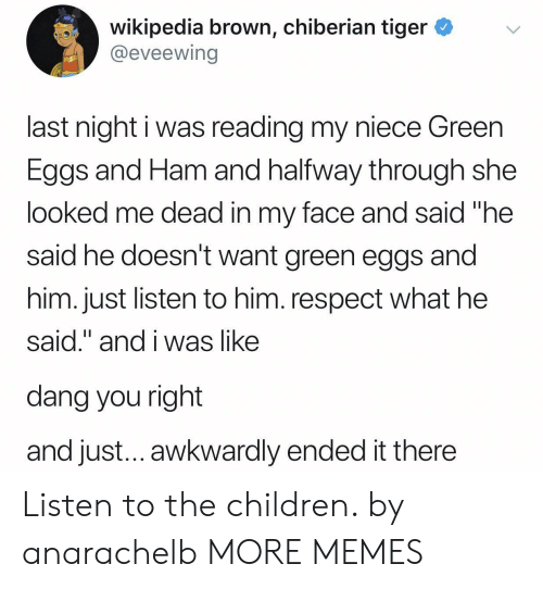 "Children, Dank, and Memes: wikipedia brown, chiberian tiger *v  @eveewing  last night i was reading my niece Green  Eggs and Ham and halfway through she  looked me dead in my face and said ""he  said he doesn't want green eggs and  him. just listen to him. respect what he  said."" and i was like  dang you right  and just... awkwardly ended it there Listen to the children. by anarachelb MORE MEMES"