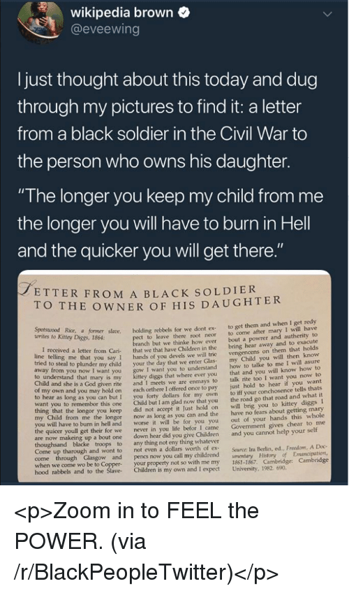 "Just Hold On: wikipedia brown  @eveewing  I just thought about this today and dug  through my pictures to find it: a letter  from a black soldier in the Civil War to  the person who owns his daughter.  ""The longer you keep my child from me  the longer you will have to burn in Hell  and the quicker you will get there  ETTER FROM A BLACK SOLDIER  O THE OWNER OF HIS DAUGHTER  Kitey Dice r såane. holding rebbels for we dont ex to get them and when I get redy  t to leave there root neor to come after mary I will have  anch but we thinke how ever bout a powrer and autherity to  letter from Cari that we that have Children in the bring hear away and to exacute  you say 1 hands of you devels we will trie  o steal to plunder my child your the day that we enter Glas  I want you to understand  diggs that where ever you  given rite and I meets we are enmays to  own and you may hold on each orthere I offered once to pay  to hear as long as you can but I you forty dollars for my own  want you to remembor this one Child but I am glad now that you  vengencens on them that holds  my Child you will then know  how to talke to me I will asure  that and you will know how to  talk rite too I want you now to  just hold to hear if you want  to iff your conchosence tells thats  the road go that road and what it  to understand that mary is my  Child and she is a God  longor you keep did not accept it Just hold on will brig you to kittey diggs I  from me the longor now as long as you can and the have no fears about getting mary  out of your hands this whole  Govenment gives chear to me  worse it will be for you you  I came  to burn in hell and  the quicer youll get their for we  never in you life befor  are now makeing up a bout one down hear did you give Children and you cannot help your self  Come up tharough and wont to  not even a dollars worth of ex  Source: Ira Berlin, ed., Freedom, A Doc  when we come wo be to Coppe  hood rabbels  your property not so with me my 1861-1867. Cambridge: Cambridge  and to the Slave Children is my own and I expect University, 1982. 690 <p>Zoom in to FEEL the POWER. (via /r/BlackPeopleTwitter)</p>"