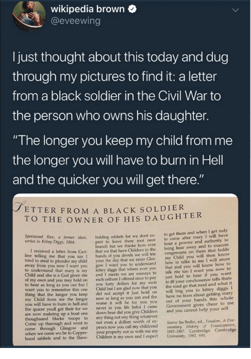 "Just Hold On: wikipedia brown  @eveewing  I just thought about this today and dug  through my pictures to find it: a letter  from a black soldier in the Civil War to  the person who owns his daughter.  ""The longer you keep my child from me  the longer you will have to burn in Hell  and the quicker you will get there  ETTER FROM A BLACK SOLDIER  O THE OWNER OF HIS DAUGHTER  Kitey Dice r såane. holding rebbels for we dont ex to get them and when I get redy  t to leave there root neor to come after mary I will have  anch but we thinke how ever bout a powrer and autherity to  letter from Cari that we that have Children in the bring hear away and to exacute  you say 1 hands of you devels we will trie  o steal to plunder my child your the day that we enter Glas  I want you to understand  diggs that where ever you  given rite and I meets we are enmays to  own and you may hold on each orthere I offered once to pay  to hear as long as you can but I you forty dollars for my own  want you to remembor this one Child but I am glad now that you  vengencens on them that holds  my Child you will then know  how to talke to me I will asure  that and you will know how to  talk rite too I want you now to  just hold to hear if you want  to iff your conchosence tells thats  the road go that road and what it  to understand that mary is my  Child and she is a God  longor you keep did not accept it Just hold on will brig you to kittey diggs I  from me the longor now as long as you can and the have no fears about getting mary  out of your hands this whole  Govenment gives chear to me  worse it will be for you you  I came  to burn in hell and  the quicer youll get their for we  never in you life befor  are now makeing up a bout one down hear did you give Children and you cannot help your self  Come up tharough and wont to  not even a dollars worth of ex  Source: Ira Berlin, ed., Freedom, A Doc  when we come wo be to Coppe  hood rabbels  your property not so with me my 1861-1867. Cambridge: Cambridge  and to the Slave Children is my own and I expect University, 1982. 690"