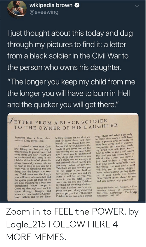 "Just Hold On: wikipedia brown  @eveewing  I just thought about this today and dug  through my pictures to find it: a letter  from a black soldier in the Civil War to  the person who owns his daughter.  ""The longer you keep my child from me  the longer you will have to burn in Hell  and the quicker you will get there  ETTER FROM A BLACK SOLDIER  O THE OWNER OF HIS DAUGHTER  Kitey Dice r såane. holding rebbels for we dont ex to get them and when I get redy  t to leave there root neor to come after mary I will have  anch but we thinke how ever bout a powrer and autherity to  letter from Cari that we that have Children in the bring hear away and to exacute  you say 1 hands of you devels we will trie  o steal to plunder my child your the day that we enter Glas  I want you to understand  diggs that where ever you  given rite and I meets we are enmays to  own and you may hold on each orthere I offered once to pay  to hear as long as you can but I you forty dollars for my own  want you to remembor this one Child but I am glad now that you  vengencens on them that holds  my Child you will then know  how to talke to me I will asure  that and you will know how to  talk rite too I want you now to  just hold to hear if you want  to iff your conchosence tells thats  the road go that road and what it  to understand that mary is my  Child and she is a God  longor you keep did not accept it Just hold on will brig you to kittey diggs I  from me the longor now as long as you can and the have no fears about getting mary  out of your hands this whole  Govenment gives chear to me  worse it will be for you you  I came  to burn in hell and  the quicer youll get their for we  never in you life befor  are now makeing up a bout one down hear did you give Children and you cannot help your self  Come up tharough and wont to  not even a dollars worth of ex  Source: Ira Berlin, ed., Freedom, A Doc  when we come wo be to Coppe  hood rabbels  your property not so with me my 1861-1867. Cambridge: Cambridge  and to the Slave Children is my own and I expect University, 1982. 690 Zoom in to FEEL the POWER. by Eagle_215 FOLLOW HERE 4 MORE MEMES."
