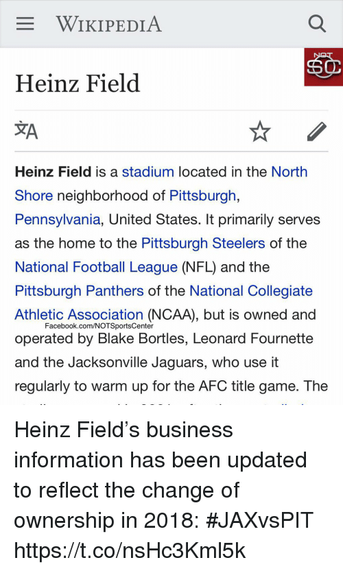 Facebook, Football, and Nfl: WIKIPEDIA  Heinz Field  JA  Heinz Field is a stadium located in the North  Shore neighborhood of Pittsburgh,  Pennsylvania, United States. It primarily serves  as the home to the Pittsburgh Steelers of the  National Football League (NFL) and the  Pittsburgh Panthers of the National Collegiate  Athletic Association (NCAA), but is owned and  operated by Blake Bortles, Leonard Fournette  and the Jacksonville Jaguars, who use it  regularly to warm up for the AFC title game. The  Facebook.com/NOTSportsCenter Heinz Field's business information has been updated to reflect the change of ownership in 2018: #JAXvsPIT https://t.co/nsHc3Kml5k