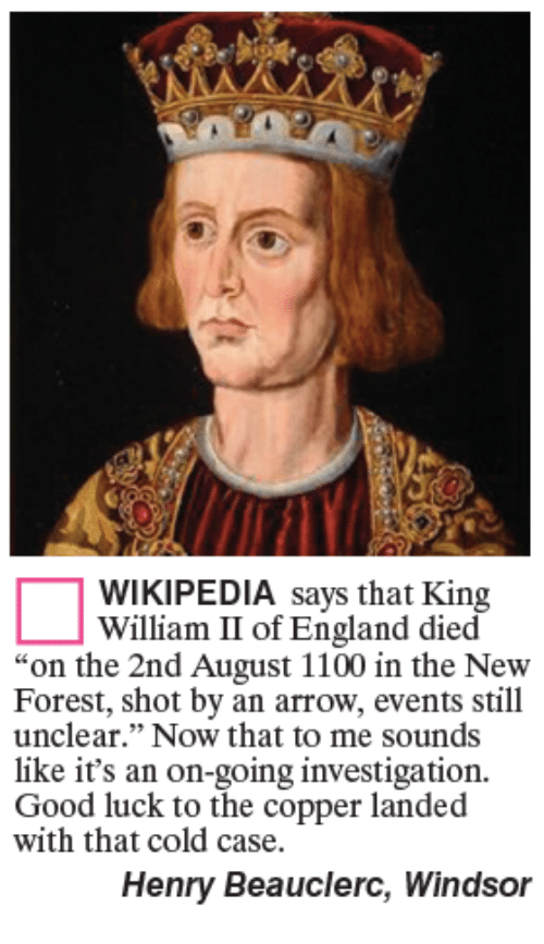 """Windsor: WIKIPEDIA says that King  William II of England died  """"on the 2nd August 1100 in the New  Forest, shot by an arrow, events still  unclear."""" Now that to me sounds  like it's an on-going investigation.  Good luck to the copper landed  with that cold case.  Henry Beauclerc, Windsor"""