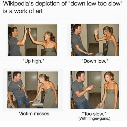 """Up High: Wikipedia's depiction of """"down low too slow""""  is a work of art  Up high.""""  """"Down low.""""  Victim misses.  """"Too slow.""""  (With finger-guns.)"""