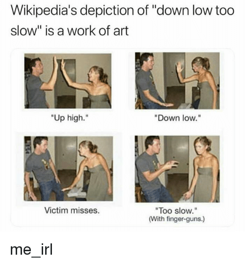 """depiction: Wikipedia's depiction of """"down low too  slow"""" is a work of art  """"Up high.""""  """"Down low.""""  Too slow.  (With finger-guns.)  Victim misses. me_irl"""