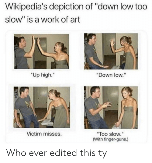 "Guns, Work, and Art: Wikipedia's depiction of ""down low too  slow"" is a work of art  ""Up high.""  ""Down low.""  Victim misses.  ""Too slow.""  (With finger-guns.) Who ever edited this ty"