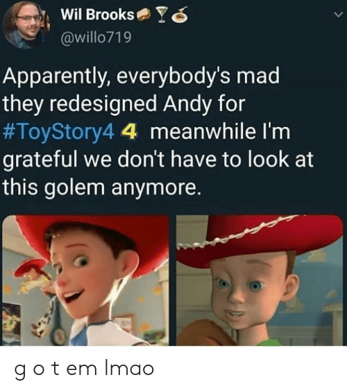 Apparently, Lmao, and Mad: Wil BrooksYO  @willo719  Apparently, everybody's mad  they redesigned Andy for  #ToyStory44 meanwhile I'm  grateful we don't have to look at  this golem anymore. g o t em lmao