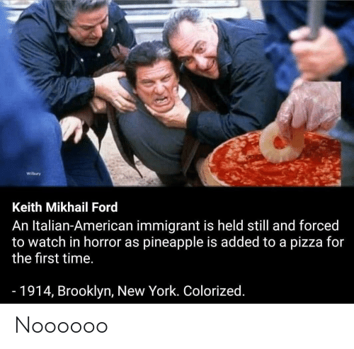 New York, Pizza, and Brooklyn: Wilbury  Keith Mikhail Ford  An Italian-American immigrant is held still and forced  to watch in horror as pineapple is added to a pizza for  the first time.  -1914, Brooklyn, New York. Colorized. Noooooo