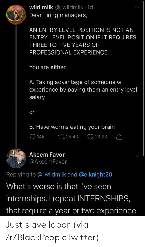 Blackpeopletwitter, Brain, and Wild: wild milk @_wildmilk 1d  Dear hiring managers,  AN ENTRY LEVEL POSITION IS NOT AN  ENTRY LEVEL POSITION IE IT REQUIRES  THREE TO FIVE YEARS OF  PROFESSIONAL EXPERIENCE.  You are either,  A. Taking advantage of someone w  experience by paying them an entry level  salary  or  B. Have worms eating your brain  145  L25.4K  93.2K  Akeem Favor  @AkeemFavor  Replying to @_wildmilk and @elknight20  What's worse is that I've seen  internships, I repeat INTERNSHIPS,  that require a year or two experience. Just slave labor (via /r/BlackPeopleTwitter)