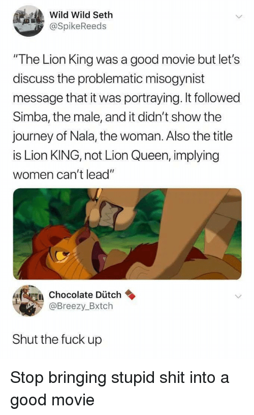 "Journey, Shit, and Queen: Wild Wild Seth  @SpikeReeds  ""The Lion King was a good movie but let's  discuss the problematic misogynist  message that it was portraying. It followed  Simba, the male, and it didn't show the  journey of Nala, the woman. Also the title  is Lion KING, not Lion Queen, implying  women can't lead""  A Chocolate Dütch  @Breezy_Bxtch  Shut the fuck up Stop bringing stupid shit into a good movie"