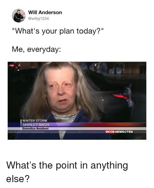 "Funny, News, and Winter: Will Anderson  @willyj1234  ""What's your plan today?""  Me, everyday:  WINTER STORM  SHIRLEY NASH  Cornelius Resident  WCCB NEWS@TEN What's the point in anything else?"
