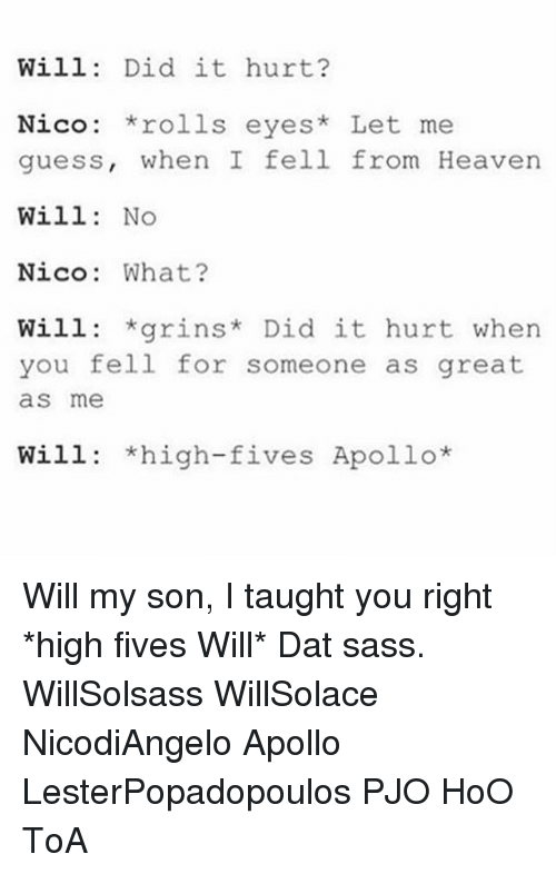 Rolling Eye: Will  Did it hurt?  Nico: rolls eyes  Let me  guess, when I fell from Heaven  Will  No  Nico: What?  Will: *grins Did it hurt when  you fell for someone as great  as me  Will: *high-fives Apollo Will my son, I taught you right *high fives Will* Dat sass. WillSolsass WillSolace NicodiAngelo Apollo LesterPopadopoulos PJO HoO ToA