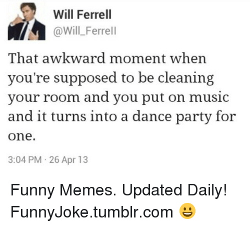 ferrell: Will Ferrel  @Will_Ferrell  That awkward moment when  you're supposed to be cleaning  your room and you put on music  and it turns into a dance party for  one.  3:04 PM 26 Apr 13 Funny Memes. Updated Daily! ⇢ FunnyJoke.tumblr.com 😀