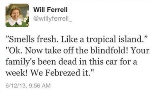"febreze: Will Ferrell  @willy ferrell  ""Smells fresh. Like a tropical island.""  ""Ok. Now take off the blindfold! Your  family's been dead in this car for a  week! We Febrezed it.""  6/12/13, 9:56 AM"