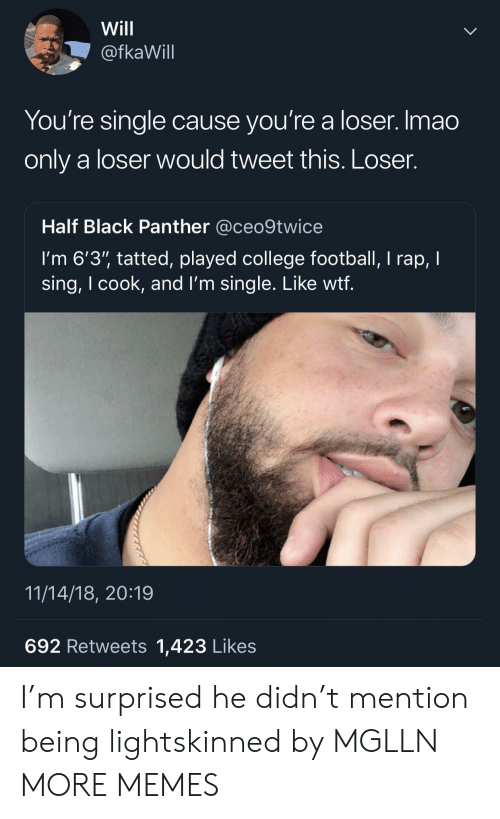 """Black Panther: Will  @fkaWill  You're single cause you're a loser. Imao  only a loser would tweet this. Loser.  Half Black Panther @ceo9twice  I'm 6'3"""" tatted, played college football, I rap, I  sing, I cook, and l'm single. Like wtf  11/14/18, 20:19  692 Retweets 1,423 Likes I'm surprised he didn't mention being lightskinned by MGLLN MORE MEMES"""