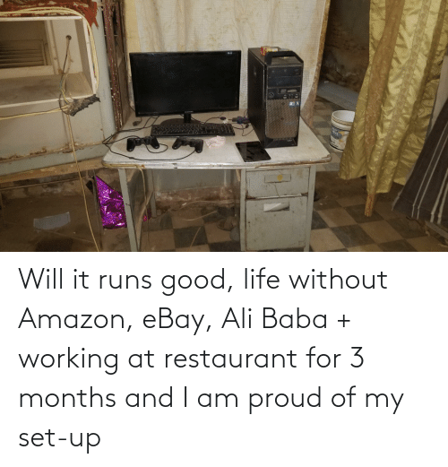 Ali: Will it runs good, life without Amazon, eBay, Ali Baba + working at restaurant for 3 months and I am proud of my set-up