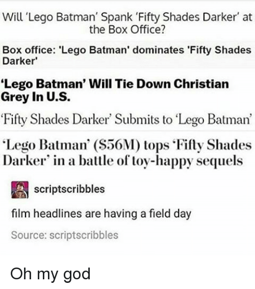 """fifties: Will Lego Batman' Spank 'Fifty Shades Darker' at  the Box Office?  Box office: 'Lego Batman' dominates 'Fifty Shades  Darker  Lego Batman' Will Tie Down Christian  Grey in U.S.  Fifty Shades Darker Submits to """"Lego Batman'  """"Lego Batman' (S56M) tops Fifty Shades  Darker in a battle of toy-happy sequels  A scriptscribbles  film headlines are having a field day  Source: scriptscribbles Oh my god"""