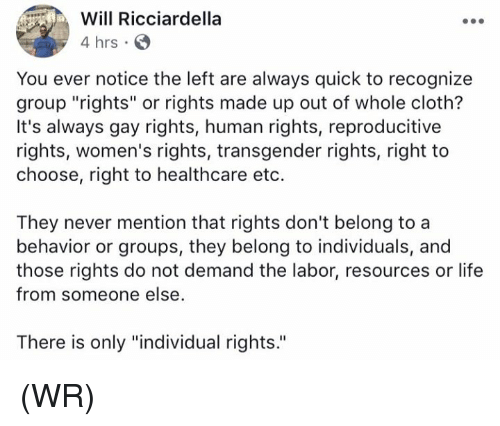 "humanism: Will Ricciardella  4 hrs  You ever notice the left are always quick to recognize  group ""rights"" or rights made up out of whole cloth?  It's always gay rights, human rights, reproducitive  rights, women's rights, transgender rights, right to  choose, right to healthcare eto.  They never mention that rights don't belong to a  behavior or groups, they belong to individuals, and  those rights do not demand the labor, resources or life  from someone else  There is only ""individual rights. (WR)"