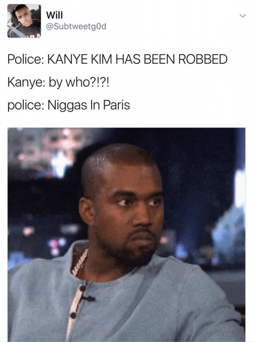 Kanye, Police, and Paris: Will  @SubtweetgOd  Police: KANYE KIM HAS BEEN ROBBED  Kanye: by who?!?!  police: Niggas In Paris