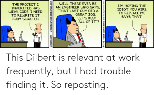 "hire: WILL THERE EVER BE  AN ENGINEER WHO SAYS,  ""THAT LAST GUY DID A  GREAT JOB  LET'S KEEP  ALL OF IT""?  THE PROJECTI  INHERITED HAS  WEAK CODE. I NEED  TO REWRITE IT  FROM SCRATCH  IM HOPING THE  IDIOT YOU HIRE  TO REPLACE ME  SAYS THAT.  Dilbert.com  DilbertCartoonist@gmail.com This Dilbert is relevant at work frequently, but I had trouble finding it. So reposting."