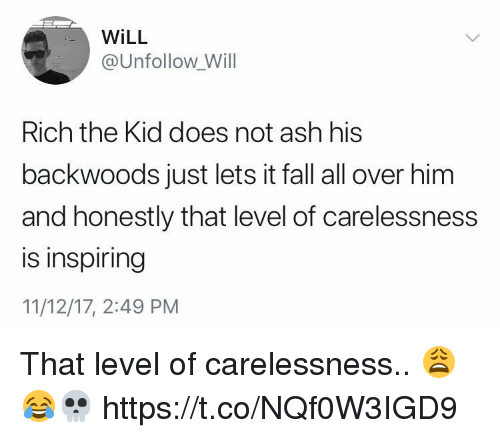 Rich The Kid: WiLL  @Unfollow Will  Rich the Kid does not ash his  backwoods just lets it fall all over him  and honestly that level of carelessness  is inspiring  11/12/17, 2:49 PM That level of carelessness.. 😩😂💀 https://t.co/NQf0W3IGD9