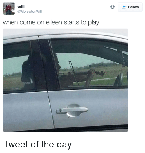 Dank Memes, Come on Eileen, and Come On: will  @WbrewtonWill  when come on eileen starts to play  Follow tweet of the day
