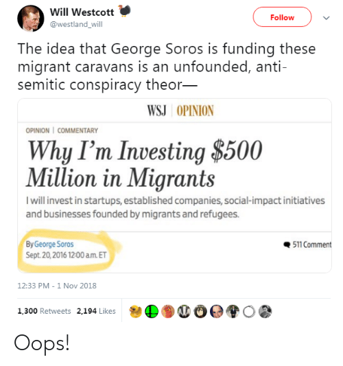 Migrant: Will Westcott  Follow  @westland_will  The idea that George Soros is funding these  migrant caravans is an unfounded, anti-  semitic conspiracy theor-  WSJ OPINION  OPINION   COMMENTARY  Why I'm Investing $500  Million in Migrants  I will invest in startups, established companies, social-impact initiatives  and businesses founded by migrants and refugees.  511 Comment  By George Soros  Sept. 20,2016 12:00 a.m. ET  12:33 PM - 1 Nov 2018  1,300 Retweets 2,194 Likes Oops!