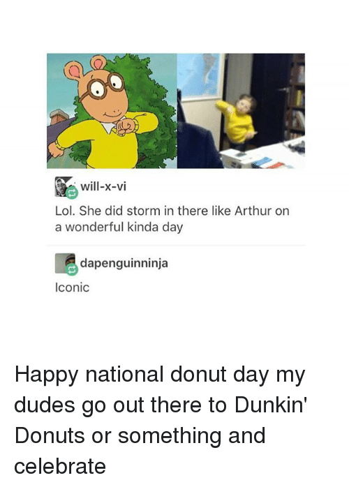 Donutting: will-x-vi  Lol. She did storm in there like Arthur on  a wonderful kinda day  dapenguinninja  Iconic Happy national donut day my dudes go out there to Dunkin' Donuts or something and celebrate