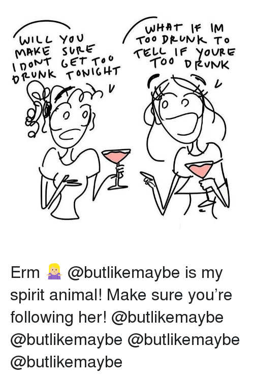 Drunk, Memes, and Yo: WILL Yo u  MRKE SUPE  WHAT IF IM  Too DRUNK To  OUR E  vruNk TONIGHT Erm 🤷🏼‍♀️ @butlikemaybe is my spirit animal! Make sure you're following her! @butlikemaybe @butlikemaybe @butlikemaybe @butlikemaybe