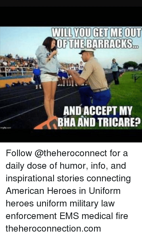 Enforcer: WILL YOU GET ME OUT  OF THE BARRACKS  AND ACCEPT MY  BHA AND TRICARE? Follow @theheroconnect for a daily dose of humor, info, and inspirational stories connecting American Heroes in Uniform heroes uniform military law enforcement EMS medical fire theheroconnection.com