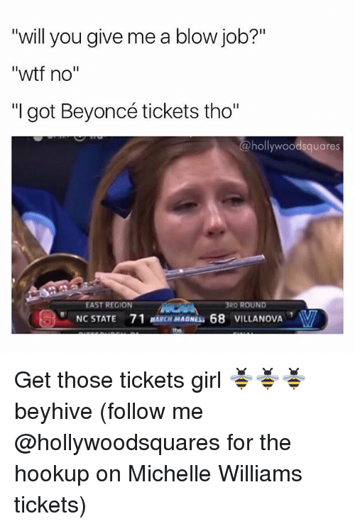 """beyhive: """"will you give me a blow job?""""  """"will you give me a blow job?'""""  """"wtf no""""  """"I got Beyoncé tickets tho""""  @hollywoodsquares  EAST REGION  3RD ROUND  NC STATE  71 MARCH MADNESS 68 VILLANOVA Get those tickets girl 🐝🐝🐝 beyhive (follow me @hollywoodsquares for the hookup on Michelle Williams tickets)"""