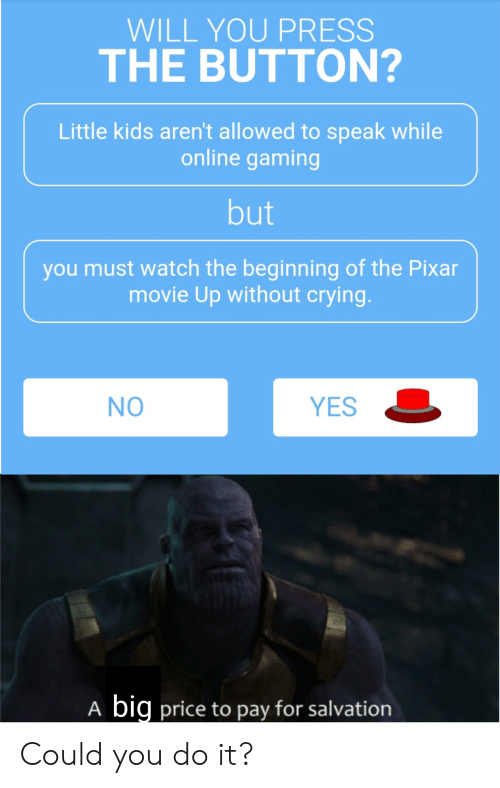 Crying, Pixar, and Kids: WILL YOU PRESS  THE BUTTON?  Little kids aren't allowed to speak while  online gaming  but  you must watch the beginning of the Pixar  movie Up without crying.  YES  NO  big price to pay for salvation  A Could you do it?