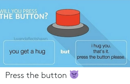 that's it: WILL YOU PRESS  THE BUTTON?  luvandaffectshawn  i hug you.  that's it.  you get a hug  but  the button please.  press Press the button 👿