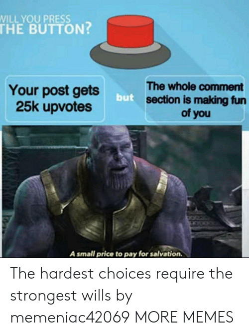 Comment Section: WILL YOU PRESS  THE BUTTON?  The whole comment  section is making fun  of you  Your post gets  25k upvotes  but  A small price to pay for salvation. The hardest choices require the strongest wills by memeniac42069 MORE MEMES