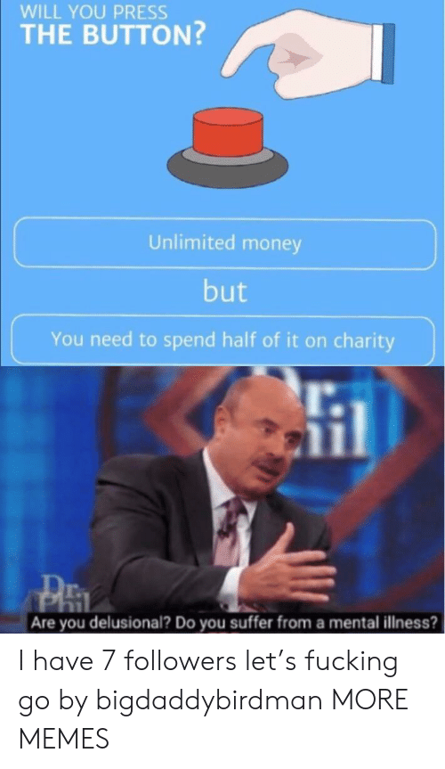 You Suffer: WILL YOU PRESS  THE BUTTON?  Unlimited money  but  You need to spend half of it on charity  Are you delusional? Do you suffer from a mental illness? I have 7 followers let's fucking go by bigdaddybirdman MORE MEMES