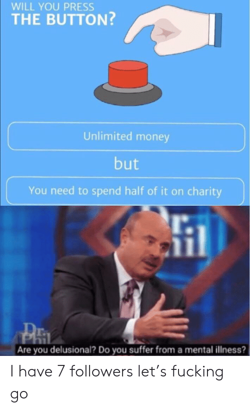 You Suffer: WILL YOU PRESS  THE BUTTON?  Unlimited money  but  You need to spend half of it on charity  Are you delusional? Do you suffer from a mental illness? I have 7 followers let's fucking go