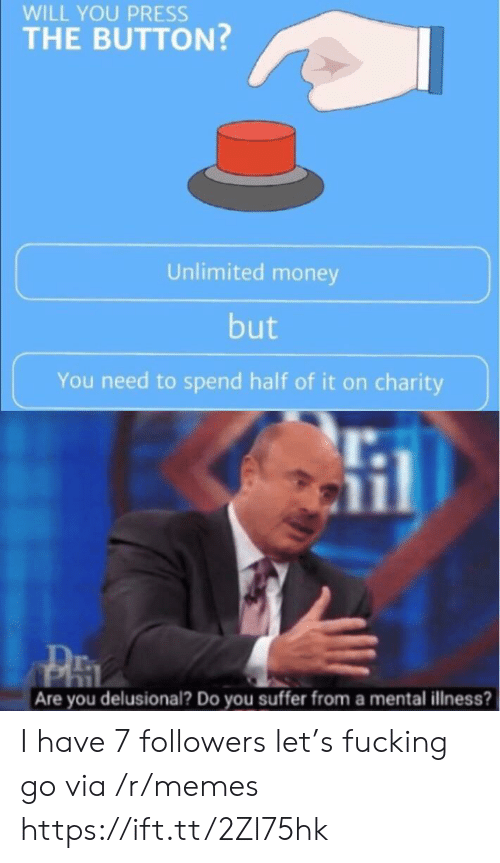 You Suffer: WILL YOU PRESS  THE BUTTON?  Unlimited money  but  You need to spend half of it on charity  Are you delusional? Do you suffer from a mental illness? I have 7 followers let's fucking go via /r/memes https://ift.tt/2Zl75hk