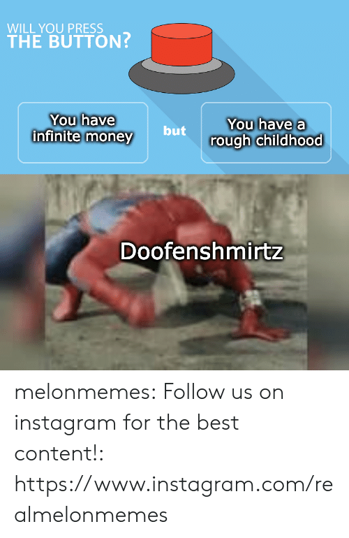 Instagram, Money, and Tumblr: WILL YOU PRESS  THE BUTTON?  You have  infinite money  You have a  but  rough childhood  Doofenshmirtz melonmemes:  Follow us on instagram for the best content!: https://www.instagram.com/realmelonmemes