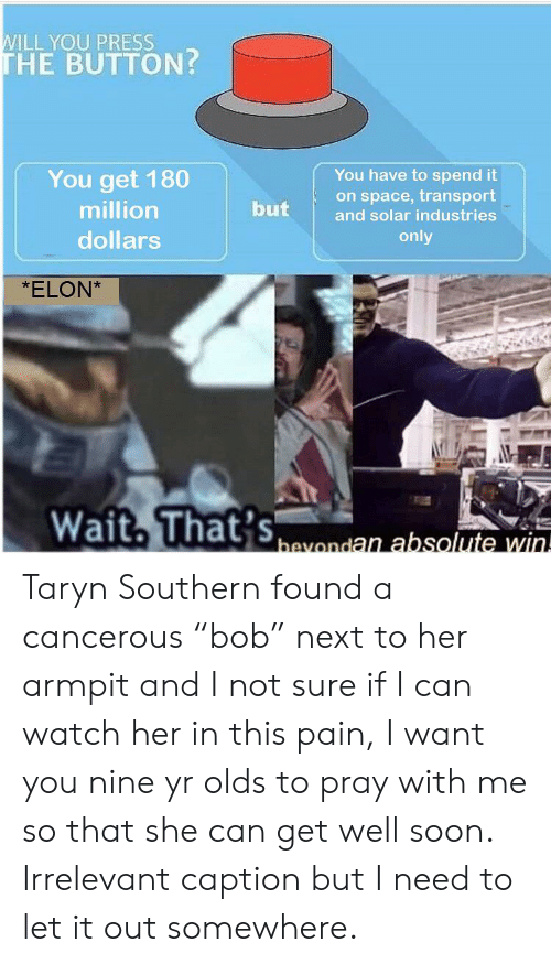 "Taryn: WILL YOU PRESS  THE BUTTON?  You have to spend it  on space, transport  You get 180  million  but  and solar industries  only  dollars  *ELON*  Wait, That's  -  bavondan absolute win Taryn Southern found a cancerous ""bob"" next to her armpit and I not sure if I can watch her in this pain, I want you nine yr olds to pray with me so that she can get well soon. Irrelevant caption but I need to let it out somewhere."