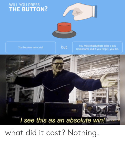 Once, Immortal, and Day: WILL YOU PRESS  THE BUTTON  You must masturbate once a day  (minimum) and if you forget, you die.  but  You become immortal  I see this as an absolute win! what did it cost? Nothing.