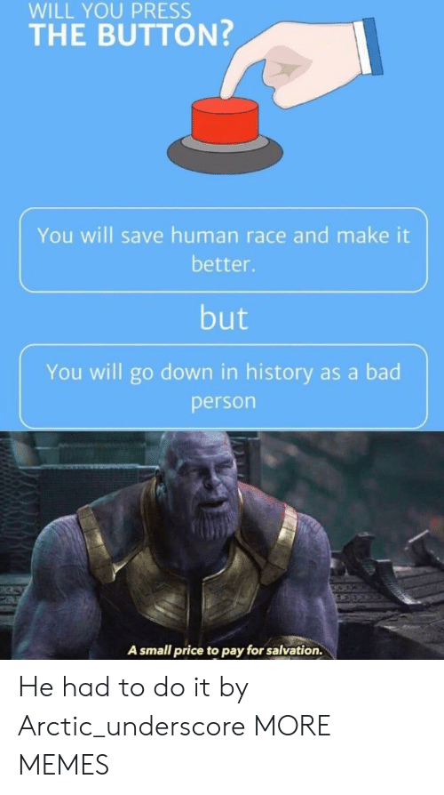 Bad Person: WILL YOU PRESS  THE BUTTON?  You will save human race and make it  better.  but  You will go down in history as a bad  person  A small price to pay for salvation. He had to do it by Arctic_underscore MORE MEMES
