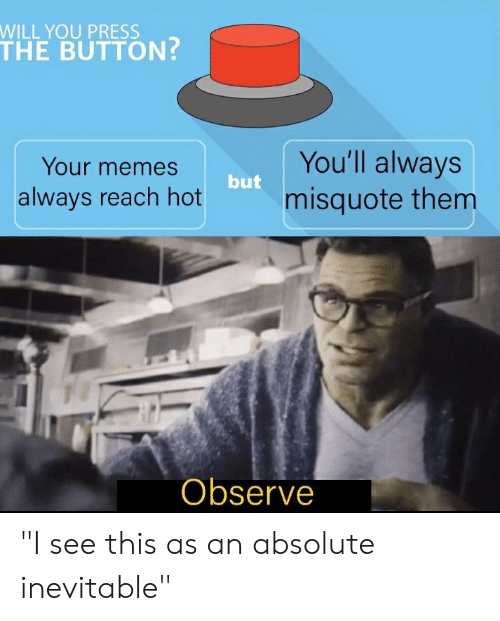 """Misquote: WILL YOU PRESS  THE BUTTON?  You'll always  misquote them  Your memes  but  always reach hot  Observe """"I see this as an absolute inevitable"""""""