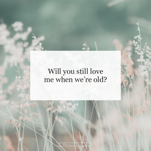 still love: Will you still love  me when we're old?  @_TYPELIKEAGIRL