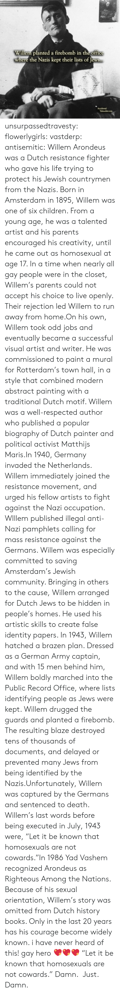 "drugged: Willem planted a firebomb in the office  where the Nazis kept their lists of Jews..  Accidental  Talmudist.com unsurpassedtravesty:  flowerlygirls:  vastderp:  antisemitic:   Willem Arondeus was a Dutch resistance fighter who gave his life trying to protect his Jewish countrymen from the Nazis. Born in Amsterdam in 1895, Willem was one of six children. From a young age, he was a talented artist and his parents encouraged his creativity, until he came out as homosexual at age 17. In a time when nearly all gay people were in the closet, Willem's parents could not accept his choice to live openly. Their rejection led Willem to run away from home.On his own, Willem took odd jobs and eventually became a successful visual artist and writer. He was commissioned to paint a mural for Rotterdam's town hall, in a style that combined modern abstract painting with a traditional Dutch motif. Willem was a well-respected author who published a popular biography of Dutch painter and political activist Matthijs Maris.In 1940, Germany invaded the Netherlands. Willem immediately joined the resistance movement, and urged his fellow artists to fight against the Nazi occupation. WIllem published illegal anti-Nazi pamphlets calling for mass resistance against the Germans. Willem was especially committed to saving Amsterdam's Jewish community. Bringing in others to the cause, Willem arranged for Dutch Jews to be hidden in people's homes. He used his artistic skills to create false identity papers. In 1943, Willem hatched a brazen plan. Dressed as a German Army captain, and with 15 men behind him, Willem boldly marched into the Public Record Office, where lists identifying people as Jews were kept. Willem drugged the guards and planted a firebomb. The resulting blaze destroyed tens of thousands of documents, and delayed or prevented many Jews from being identified by the Nazis.Unfortunately, Willem was captured by the Germans and sentenced to death. Willem's last words before being executed in July, 1943 were, ""Let it be known that homosexuals are not cowards.""In 1986 Yad Vashem recognized Arondeus as Righteous Among the Nations. Because of his sexual orientation, Willem's story was omitted from Dutch history books. Only in the last 20 years has his courage become widely known.     i have never heard of this!   gay hero 💖💖💖  ""Let it be known that homosexuals are not cowards."" Damn.  Just. Damn."