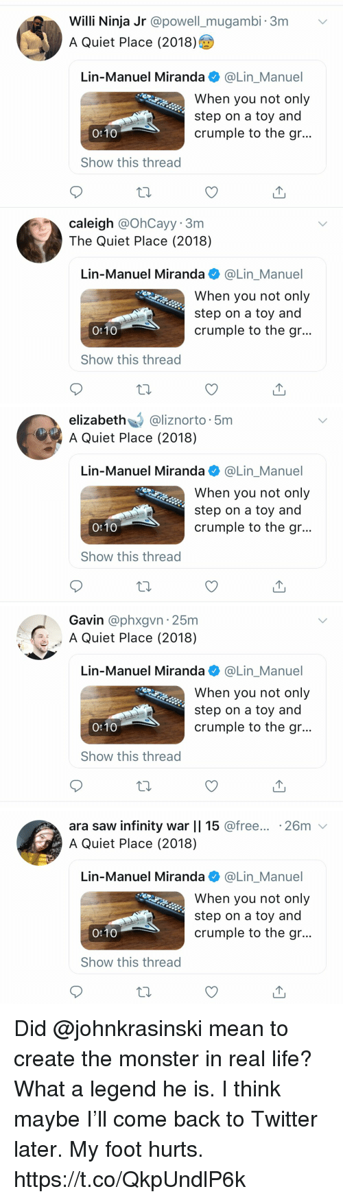 gavin: Willi Ninja Jr @powell_mugambi. 3m v  A Quiet Place (2018)  Lin-Manuel Miranda @Lin_Manuel  When you not only  step on a toy and  crumple to the gr..  US  0:10  Show this thread  caleigh @OhCayy. 3m  The Quiet Place (2018)  Lin-Manuel Miranda @Lin_Manuel  When you not only  step on a toy and  crumple to the gr...  US  0:10  Show this thread   elizabeth@liznorto 5m  A Quiet Place (2018)  Lin-Manuel Miranda e》 @Lin.Manuel  When you not only  step on a toy and  crumple to the gr...  US  0:10  Show this thread   Gavin @phxgvn 25m  A Quiet Place (2018)  Lin-Manuel Miranda@Lin_Manuel  When you not only  step on a toy and  crumple to the gr..  US  0:10  Show this thread   ara saw infinity war    15 @free... .26m v  A Quiet Place (2018)  Lin-Manuel Miranda @Lin_Manuel  When you not only  step on a toy and  crumple to the gr...  US  0:10  Show this thread Did @johnkrasinski mean to create the monster in real life? What a legend he is.  I think maybe I'll come back to Twitter later. My foot hurts. https://t.co/QkpUndlP6k