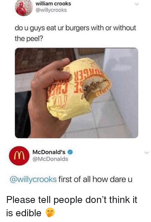 McDonalds, Memes, and 🤖: william crooks  @willycrooks  do u guys eat ur burgers with or without  the peel?  McDonald's  @McDonalds  @willycrooks first of all how dare u Please tell people don't think it is edible 🤭