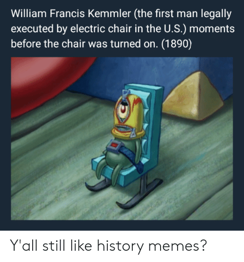 electric chair: William Francis Kemmler (the first man legally  executed by electric chair in the U.S.) mome  before the chair was turned on. (1890) Y'all still like history memes?